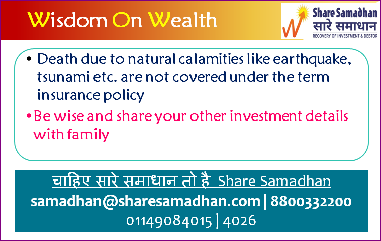 Insurance does not cover contingency due to natural calamities. Life is Uncertain. Ensure that you have protected your wealth