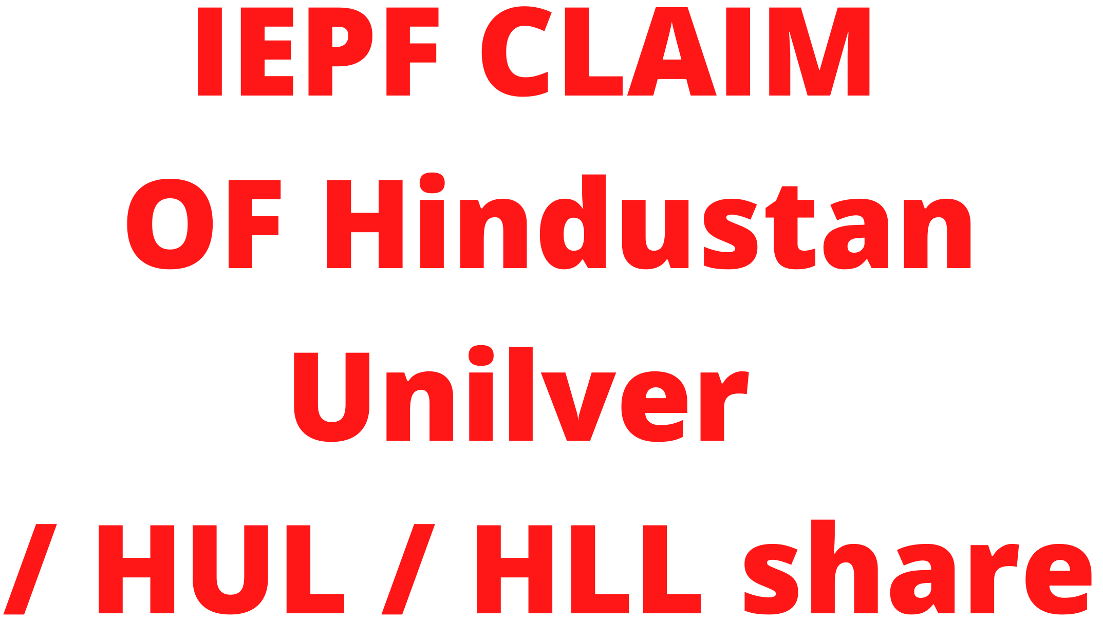 IEPF claim or IEPF refund of  HINDUSTAN UNILEVER LTD / HUL (EARLIER KNOWN AS HLL)  shares / unclaimed dividend of HINDUSTAN UNILEVER LTD / HUL shares?