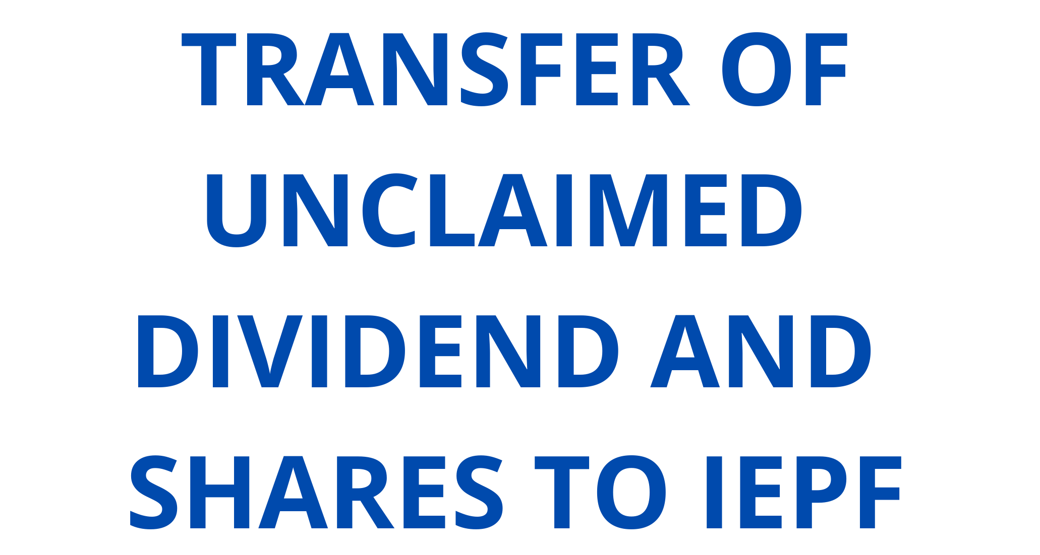 TRANSFER OF UNCLAIMED DIVIDEND AND SHARES TO IEPF